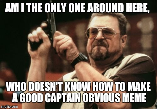 Am I The Only One Around Here Meme | AM I THE ONLY ONE AROUND HERE, WHO DOESN'T KNOW HOW TO MAKE A GOOD CAPTAIN OBVIOUS MEME | image tagged in memes,am i the only one around here | made w/ Imgflip meme maker