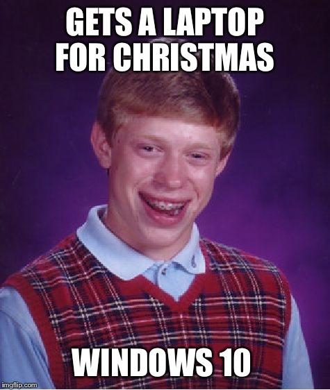 Bad Luck Brian Meme | GETS A LAPTOP FOR CHRISTMAS WINDOWS 10 | image tagged in memes,bad luck brian | made w/ Imgflip meme maker