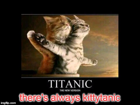 there's always kittytanic | made w/ Imgflip meme maker