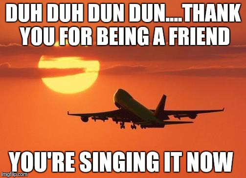 Golden girls theme!  | DUH DUH DUN DUN....THANK YOU FOR BEING A FRIEND YOU'RE SINGING IT NOW | image tagged in airplanelove | made w/ Imgflip meme maker