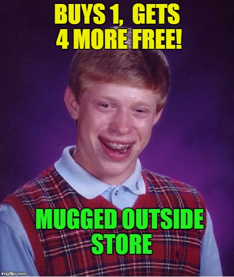 Bad Luck Brian Meme | BUYS 1,  GETS 4 MORE FREE! MUGGED OUTSIDE STORE | image tagged in memes,bad luck brian | made w/ Imgflip meme maker