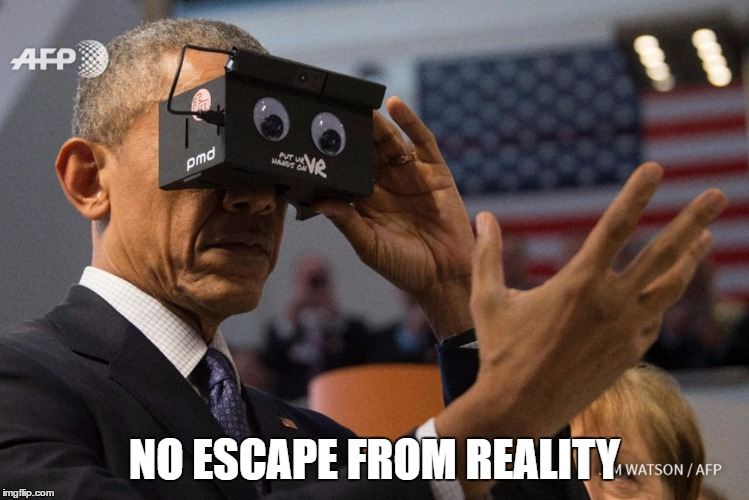 NO ESCAPE FROM REALITY | image tagged in obama vr | made w/ Imgflip meme maker