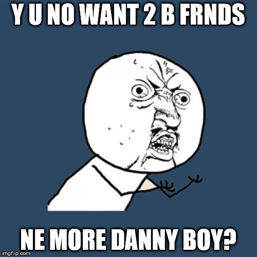 Y U No Meme | Y U NO WANT 2 B FRNDS NE MORE DANNY BOY? | image tagged in memes,y u no | made w/ Imgflip meme maker