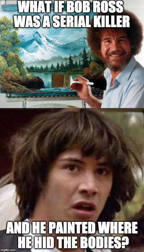 Those trees....they weren't so happy accidents....  | WHAT IF BOB ROSS WAS A SERIAL KILLER AND HE PAINTED WHERE HE HID THE BODIES? | image tagged in bob ross,conspiracy keanu,happy trees,iwanttobebacon | made w/ Imgflip meme maker