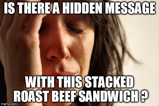 First World Problems Meme | IS THERE A HIDDEN MESSAGE WITH THIS STACKED ROAST BEEF SANDWICH ? | image tagged in memes,first world problems | made w/ Imgflip meme maker