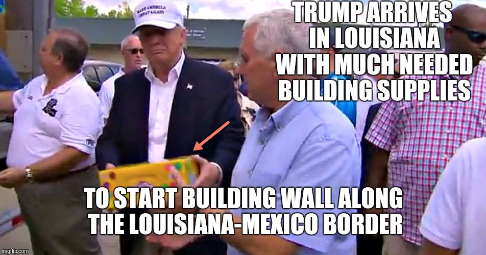 Good guy Trump |  TRUMP ARRIVES IN LOUISIANA WITH MUCH NEEDED BUILDING SUPPLIES; TO START BUILDING WALL ALONG THE LOUISIANA-MEXICO BORDER | image tagged in trump,louisiana flood,relief aid | made w/ Imgflip meme maker
