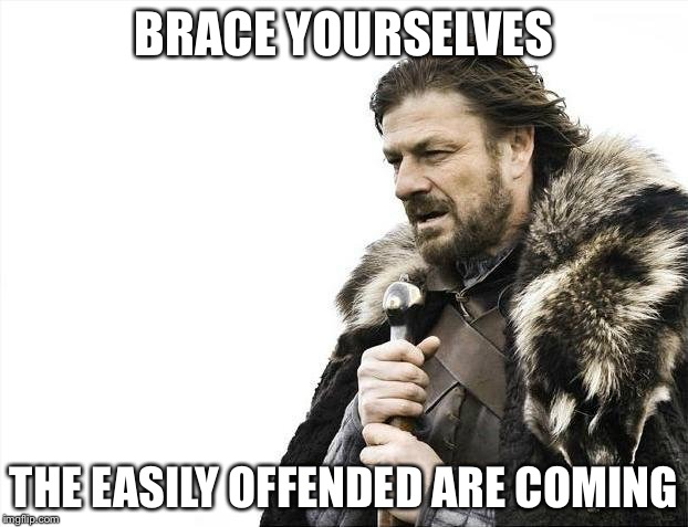 Brace Yourselves X is Coming Meme | BRACE YOURSELVES THE EASILY OFFENDED ARE COMING | image tagged in memes,brace yourselves x is coming | made w/ Imgflip meme maker