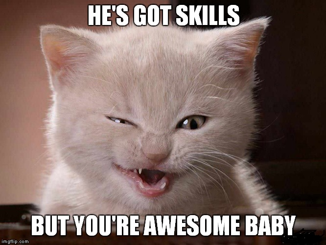 HE'S GOT SKILLS BUT YOU'RE AWESOME BABY | made w/ Imgflip meme maker