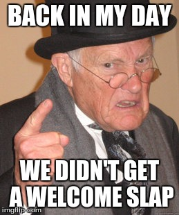 Back In My Day Meme | BACK IN MY DAY WE DIDN'T GET A WELCOME SLAP | image tagged in memes,back in my day | made w/ Imgflip meme maker
