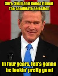 And if that doesn't pan out, there's always George P. | Sure, Skull and Bones rigged the candidate selection In four years, Jeb's gonna be lookin' pretty good | image tagged in memes,george bush | made w/ Imgflip meme maker