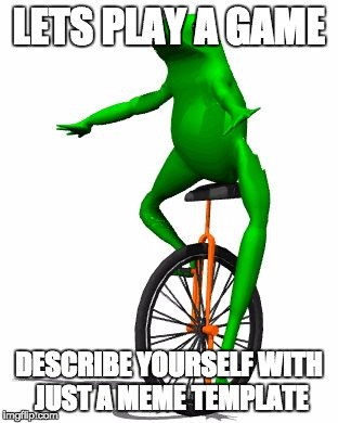 Meme Game | LETS PLAY A GAME DESCRIBE YOURSELF WITH JUST A MEME TEMPLATE | image tagged in memes,dat boi,game,personality,fun,persona | made w/ Imgflip meme maker