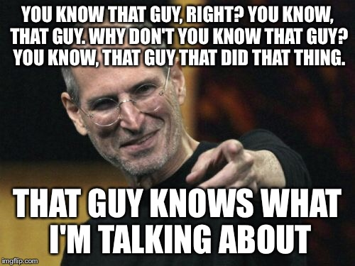 Yeah, that guy! | YOU KNOW THAT GUY, RIGHT? YOU KNOW, THAT GUY. WHY DON'T YOU KNOW THAT GUY? YOU KNOW, THAT GUY THAT DID THAT THING. THAT GUY KNOWS WHAT I'M T | image tagged in memes,steve jobs,that guy,did you know | made w/ Imgflip meme maker