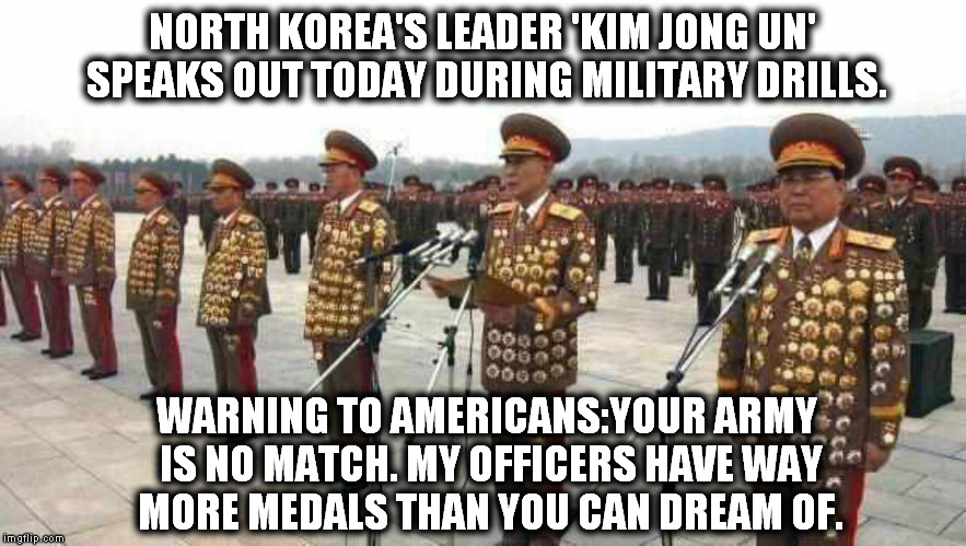 north korea is silly as fawk! | NORTH KOREA'S LEADER 'KIM JONG UN' SPEAKS OUT TODAY DURING MILITARY DRILLS. WARNING TO AMERICANS:YOUR ARMY IS NO MATCH. MY OFFICERS HAVE WAY | image tagged in funny,army,north korea,kim jong un | made w/ Imgflip meme maker
