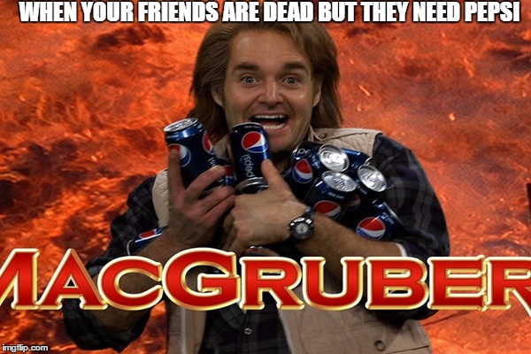 MacGruber Loves Pepsi | WHEN YOUR FRIENDS ARE DEAD BUT THEY NEED PEPSI | image tagged in macgruber,pepsi,hell | made w/ Imgflip meme maker