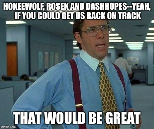 That Would Be Great Meme | HOKEEWOLF, ROSEK AND DASHHOPES--YEAH, IF YOU COULD GET US BACK ON TRACK THAT WOULD BE GREAT | image tagged in memes,that would be great | made w/ Imgflip meme maker
