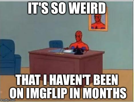 weeeee i'm back | IT'S SO WEIRD THAT I HAVEN'T BEEN ON IMGFLIP IN MONTHS | image tagged in memes,spiderman computer desk,spiderman | made w/ Imgflip meme maker