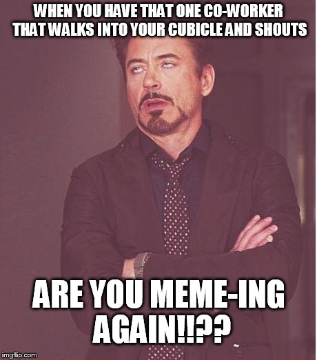 Anyone else have that guy? | WHEN YOU HAVE THAT ONE CO-WORKER THAT WALKS INTO YOUR CUBICLE AND SHOUTS ARE YOU MEME-ING AGAIN!!?? | image tagged in memes,face you make robert downey jr | made w/ Imgflip meme maker