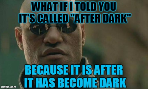 "Matrix Morpheus Meme | WHAT IF I TOLD YOU IT'S CALLED ""AFTER DARK"" BECAUSE IT IS AFTER IT HAS BECOME DARK 