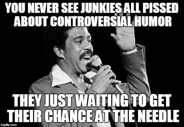 YOU NEVER SEE JUNKIES ALL PISSED ABOUT CONTROVERSIAL HUMOR THEY JUST WAITING TO GET THEIR CHANCE AT THE NEEDLE | made w/ Imgflip meme maker