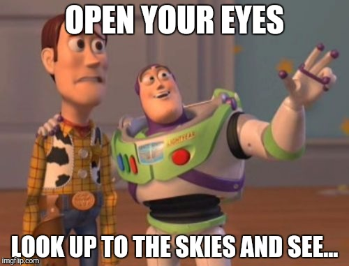 X, X Everywhere Meme | OPEN YOUR EYES LOOK UP TO THE SKIES AND SEE... | image tagged in memes,x,x everywhere,x x everywhere | made w/ Imgflip meme maker