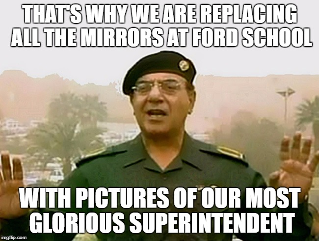 STUDENTS SHOULD NOT SEE THEMSELVES IN THEIR SCHOOL | THAT'S WHY WE ARE REPLACING ALL THE MIRRORS AT FORD SCHOOL WITH PICTURES OF OUR MOST GLORIOUS SUPERINTENDENT | image tagged in trust baghdad bob,mural,school,superintendent,principal | made w/ Imgflip meme maker