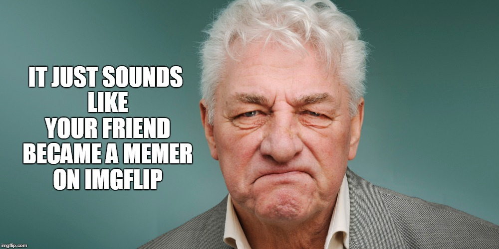 IT JUST SOUNDS LIKE YOUR FRIEND BECAME A MEMER ON IMGFLIP | made w/ Imgflip meme maker