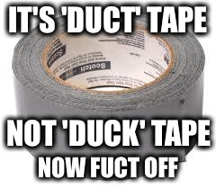 Rubber Ducty...you're the one! | IT'S 'DUCT' TAPE NOW FUCT OFF NOT 'DUCK' TAPE | image tagged in duct tape,memes,funny,fuct off | made w/ Imgflip meme maker