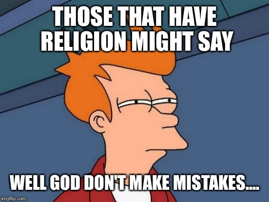 Futurama Fry Meme | THOSE THAT HAVE RELIGION MIGHT SAY WELL GOD DON'T MAKE MISTAKES.... | image tagged in memes,futurama fry | made w/ Imgflip meme maker