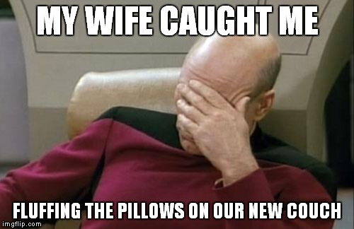 Captain Picard Facepalm Meme | MY WIFE CAUGHT ME FLUFFING THE PILLOWS ON OUR NEW COUCH | image tagged in memes,captain picard facepalm | made w/ Imgflip meme maker