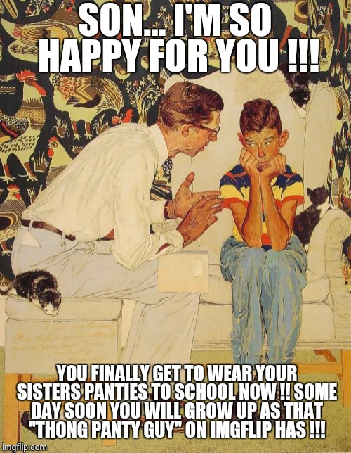 "The Probelm Is Meme | SON... I'M SO HAPPY FOR YOU !!! YOU FINALLY GET TO WEAR YOUR SISTERS PANTIES TO SCHOOL NOW !! SOME DAY SOON YOU WILL GROW UP AS THAT ""THONG  