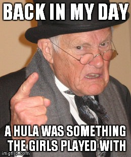 Back In My Day Meme | BACK IN MY DAY A HULA WAS SOMETHING THE GIRLS PLAYED WITH | image tagged in memes,back in my day | made w/ Imgflip meme maker