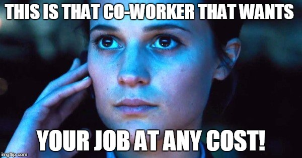 Ambition | THIS IS THAT CO-WORKER THAT WANTS YOUR JOB AT ANY COST! | image tagged in ambition | made w/ Imgflip meme maker