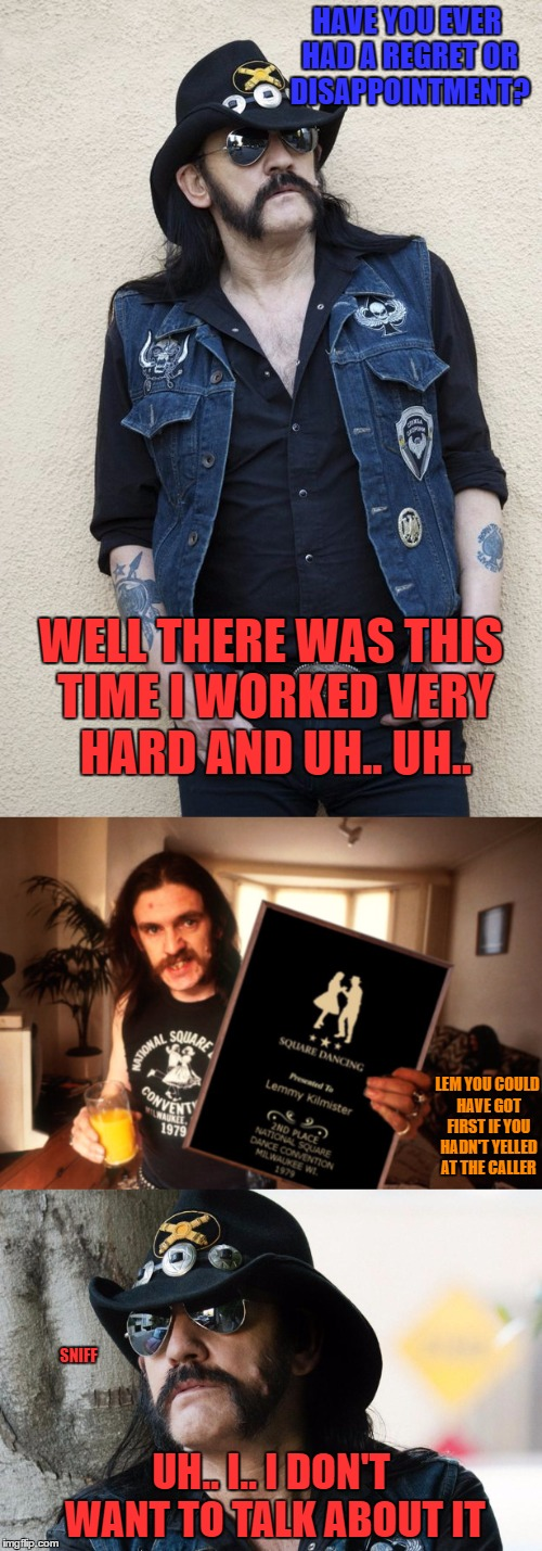 he just never got over getting second place that year | HAVE YOU EVER HAD A REGRET OR DISAPPOINTMENT? UH.. I.. I DON'T WANT TO TALK ABOUT IT WELL THERE WAS THIS TIME I WORKED VERY HARD AND UH.. UH | image tagged in lemmy kilmister,motorhead,square dance | made w/ Imgflip meme maker