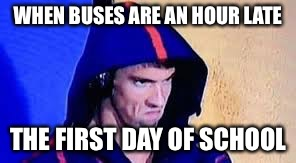 Michael Phelps Rage Face | WHEN BUSES ARE AN HOUR LATE THE FIRST DAY OF SCHOOL | image tagged in michael phelps rage face | made w/ Imgflip meme maker