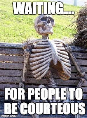 Waiting Skeleton Meme | WAITING.... FOR PEOPLE TO BE COURTEOUS | image tagged in memes,waiting skeleton | made w/ Imgflip meme maker