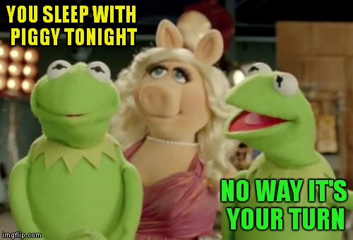 YOU SLEEP WITH PIGGY TONIGHT NO WAY IT'S YOUR TURN | made w/ Imgflip meme maker