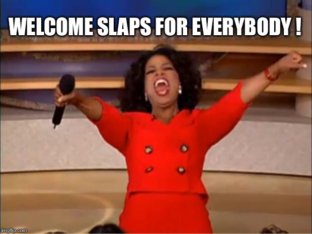 Oprah You Get A Meme | WELCOME SLAPS FOR EVERYBODY ! | image tagged in memes,oprah you get a | made w/ Imgflip meme maker