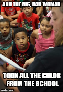 COLOR BLINDED | AND THE BIG, BAD WOMAN TOOK ALL THE COLOR FROM THE SCHOOL | image tagged in superintendent,school,mayor | made w/ Imgflip meme maker
