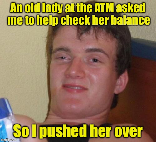 10 Guy | An old lady at the ATM asked me to help check her balance So I pushed her over | image tagged in memes,10 guy | made w/ Imgflip meme maker
