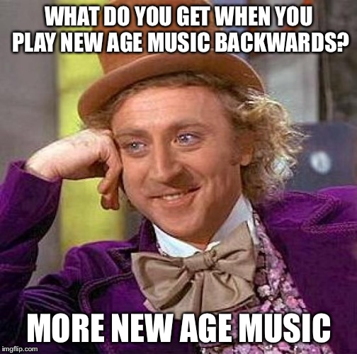 Creepy Condescending Wonka Meme | WHAT DO YOU GET WHEN YOU PLAY NEW AGE MUSIC BACKWARDS? MORE NEW AGE MUSIC | image tagged in memes,creepy condescending wonka | made w/ Imgflip meme maker