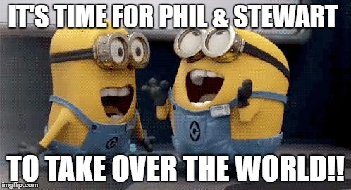Excited Minions Meme | IT'S TIME FOR PHIL & STEWART TO TAKE OVER THE WORLD!! | image tagged in memes,excited minions | made w/ Imgflip meme maker