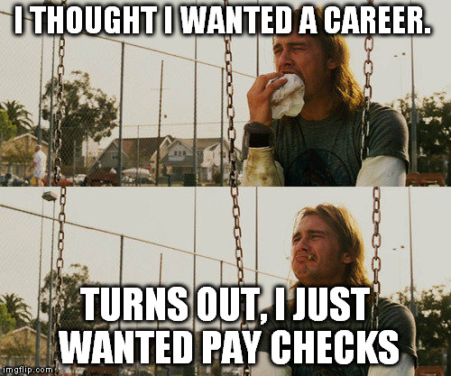 First World Stoner Problems Meme | I THOUGHT I WANTED A CAREER. TURNS OUT, I JUST WANTED PAY CHECKS | image tagged in memes,first world stoner problems | made w/ Imgflip meme maker