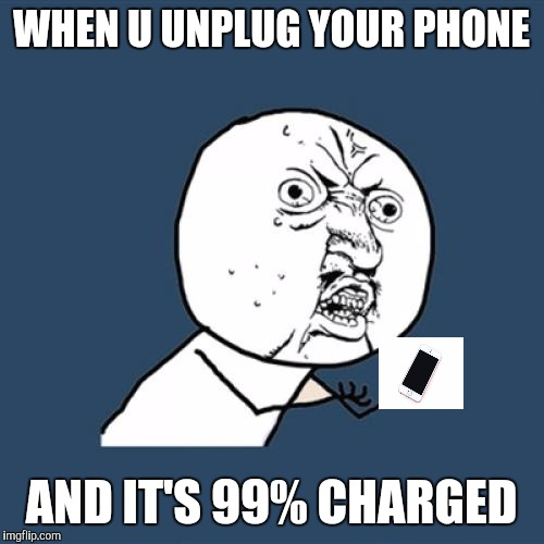 Y U No Meme |  WHEN U UNPLUG YOUR PHONE; AND IT'S 99% CHARGED | image tagged in memes,y u no | made w/ Imgflip meme maker
