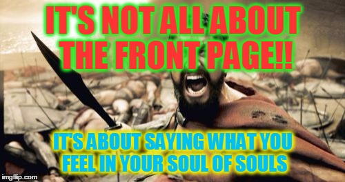 Feelings, Nothing More Than Feelings | IT'S NOT ALL ABOUT THE FRONT PAGE!! IT'S ABOUT SAYING WHAT YOU FEEL IN YOUR SOUL OF SOULS | image tagged in memes,sparta leonidas,front page memes,front page | made w/ Imgflip meme maker