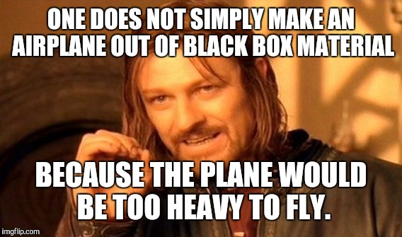 One Does Not Simply Meme | ONE DOES NOT SIMPLY MAKE AN AIRPLANE OUT OF BLACK BOX MATERIAL BECAUSE THE PLANE WOULD BE TOO HEAVY TO FLY. | image tagged in memes,one does not simply | made w/ Imgflip meme maker