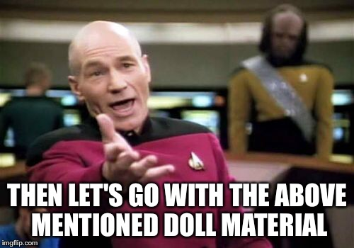 Picard Wtf Meme | THEN LET'S GO WITH THE ABOVE MENTIONED DOLL MATERIAL | image tagged in memes,picard wtf | made w/ Imgflip meme maker