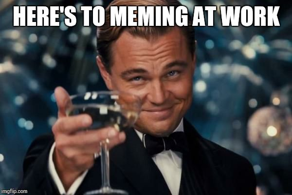 Leonardo Dicaprio Cheers Meme | HERE'S TO MEMING AT WORK | image tagged in memes,leonardo dicaprio cheers | made w/ Imgflip meme maker