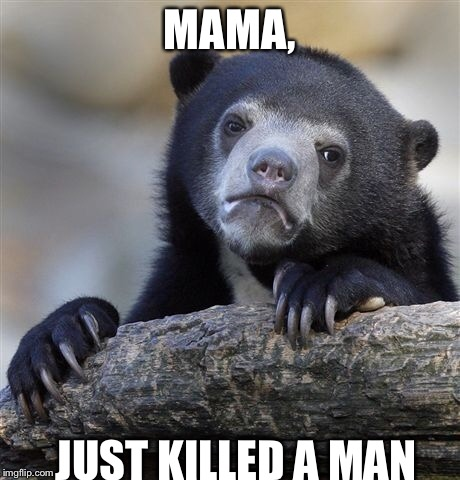 Confession Bear Meme | MAMA, JUST KILLED A MAN | image tagged in memes,confession bear | made w/ Imgflip meme maker