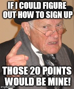 Back In My Day Meme | IF I COULD FIGURE OUT HOW TO SIGN UP THOSE 20 POINTS WOULD BE MINE! | image tagged in memes,back in my day | made w/ Imgflip meme maker