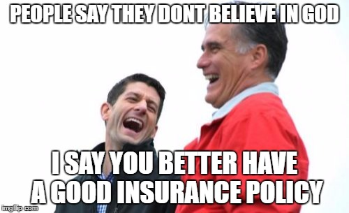 Romney And Ryan | PEOPLE SAY THEY DONT BELIEVE IN GOD I SAY YOU BETTER HAVE A GOOD INSURANCE POLICY | image tagged in memes,romney and ryan | made w/ Imgflip meme maker